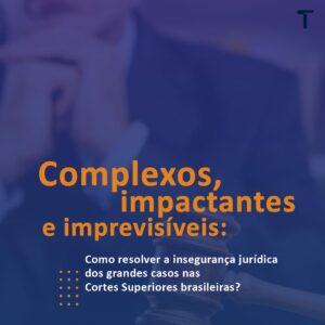 Como reduzir a insegurança jurídica dos grandes casos nas Cortes Superiores brasileiras