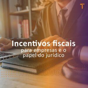 Incentivos fiscais para empresas e o papel do jurídico